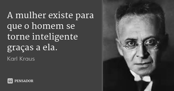 A mulher existe para que o homem se torne inteligente graças a ela.... Frase de Karl Kraus.