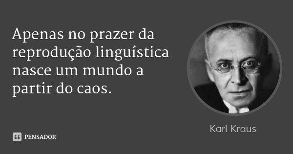 Apenas no prazer da reprodução linguística nasce um mundo a partir do caos.... Frase de Karl Kraus.