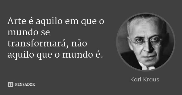 Arte é aquilo em que o mundo se transformará, não aquilo que o mundo é.... Frase de Karl Kraus.