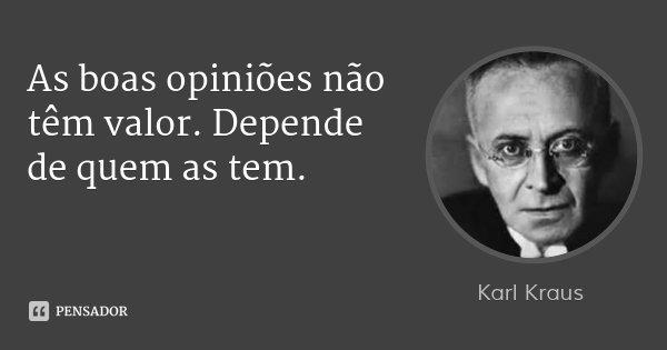 As boas opiniões não têm valor. Depende de quem as tem.... Frase de Karl Kraus.