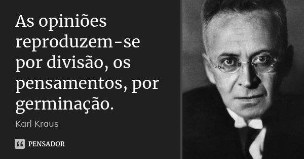 As opiniões reproduzem-se por divisão, os pensamentos, por germinação.... Frase de Karl Kraus.