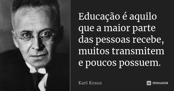 Educação é aquilo que a maior parte das pessoas recebe, muitos transmitem e poucos possuem.... Frase de Karl Kraus.