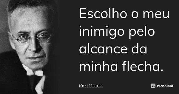 Escolho o meu inimigo pelo alcance da minha flecha.... Frase de Karl Kraus.