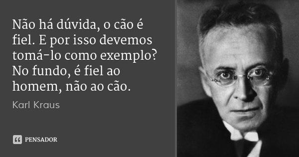 Não há dúvida, o cão é fiel. E por isso devemos tomá-lo como exemplo? No fundo, é fiel ao homem, não ao cão.... Frase de Karl Kraus.