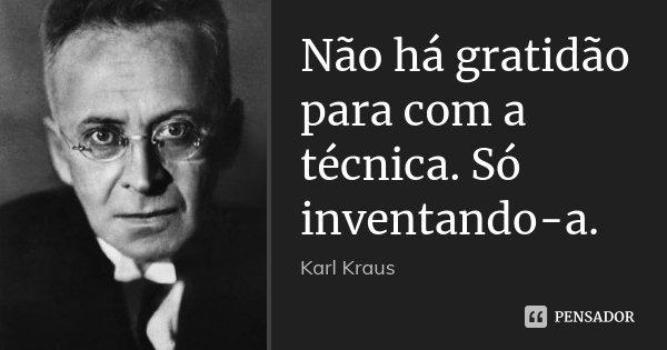 Não há gratidão para com a técnica. Só inventando-a.... Frase de Karl Kraus.
