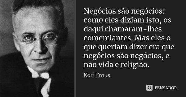 Negócios são negócios: como eles diziam isto, os daqui chamaram-lhes comerciantes. Mas eles o que queriam dizer era que negócios são negócios, e não vida e reli... Frase de Karl Kraus.