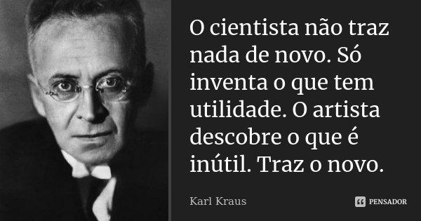 O cientista não traz nada de novo. Só inventa o que tem utilidade. O artista descobre o que é inútil. Traz o novo.... Frase de Karl Kraus.