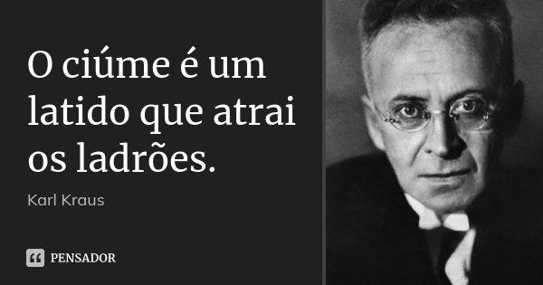 O ciúme é um latido que atrai os ladrões.... Frase de Karl Kraus.