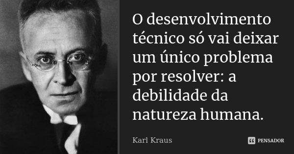 O desenvolvimento técnico só vai deixar um único problema por resolver: a debilidade da natureza humana.... Frase de Karl Kraus.