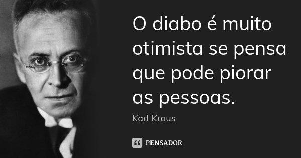 O diabo é muito otimista se pensa que pode piorar as pessoas.... Frase de Karl Kraus.