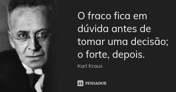 O fraco fica em dúvida antes de tomar uma decisão; o forte, depois.... Frase de Karl Kraus.