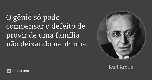 O gênio só pode compensar o defeito de provir de uma família não deixando nenhuma.... Frase de Karl Kraus.