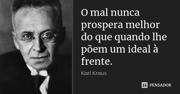 O mal nunca prospera melhor do que quando lhe põem um ideal à frente.... Frase de Karl Kraus.