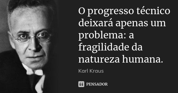 O progresso técnico deixará apenas um problema: a fragilidade da natureza humana.... Frase de Karl Kraus.