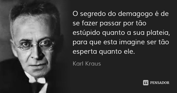 O segredo do demagogo é de se fazer passar por tão estúpido quanto a sua plateia, para que esta imagine ser tão esperta quanto ele.... Frase de Karl Kraus.