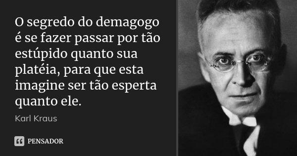 O segredo do demagogo é se fazer passar por tão estúpido quanto sua platéia, para que esta imagine ser tão esperta quanto ele.... Frase de Karl Kraus.