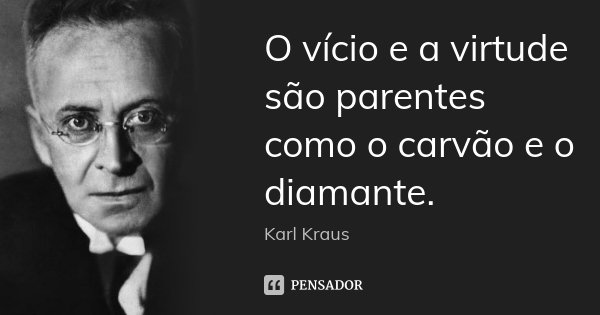 O vício e a virtude são parentes como o carvão e o diamante.... Frase de Karl Kraus.