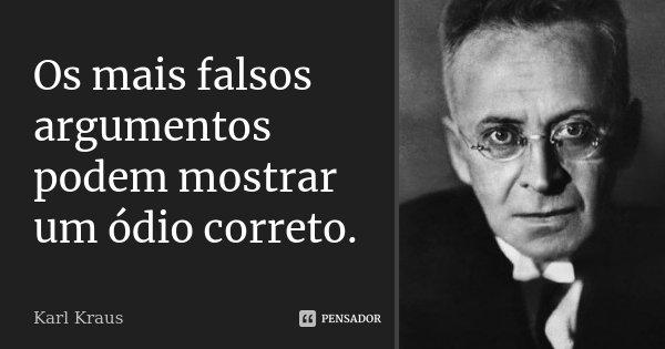 Os mais falsos argumentos podem mostrar um ódio correto.... Frase de Karl Kraus.