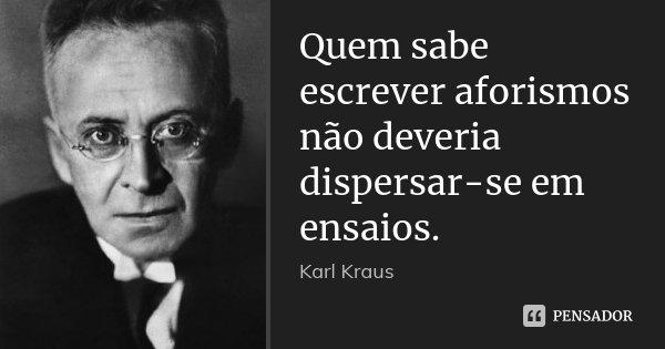 Quem sabe escrever aforismos não deveria dispersar-se em ensaios.... Frase de Karl Kraus.