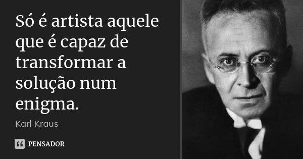 Só é artista aquele que é capaz de transformar a solução num enigma.... Frase de Karl Kraus.