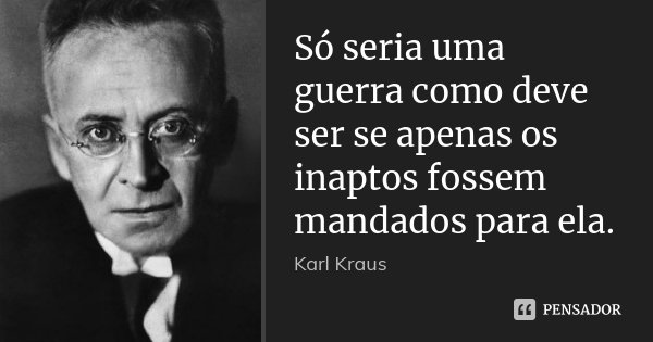 Só seria uma guerra como deve ser se apenas os inaptos fossem mandados para ela.... Frase de Karl Kraus.