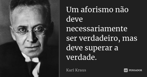 Um aforismo não deve necessariamente ser verdadeiro, mas deve superar a verdade.... Frase de Karl Kraus.