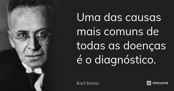 Uma das causas mais comuns de todas as doenças é o diagnóstico.... Frase de Karl Kraus.
