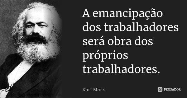 A emancipação dos trabalhadores será obra dos próprios trabalhadores.... Frase de Karl Marx.