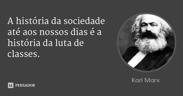 A história da sociedade até aos nossos dias é a história da luta de classes.... Frase de Karl Marx.