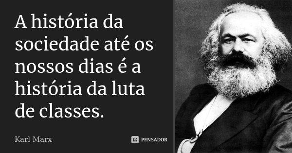 A história da sociedade até os nossos dias é a história da luta de classes.... Frase de Karl Marx.