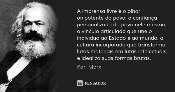 A imprensa livre é o olhar onipotente do povo, a confiança personalizada do povo nele mesmo, o vínculo articulado que une o indivíduo ao Estado e ao mundo, a cu... Frase de Karl Marx.