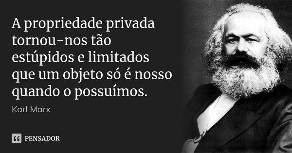 A propriedade privada tornou-nos tão estúpidos e limitados que um objeto só é nosso quando o possuímos.... Frase de Karl Marx.