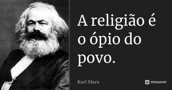 A religião é o ópio do povo.... Frase de Karl Marx.