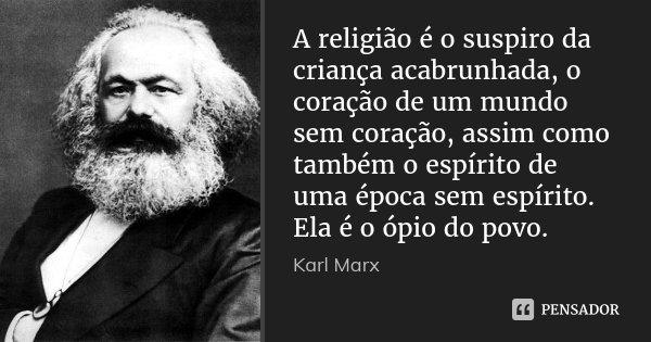 A religião é o suspiro da criança acabrunhada, o coração de um mundo sem coração, assim como também o espírito de uma época sem espírito. Ela é o ópio do povo.... Frase de Karl Marx.