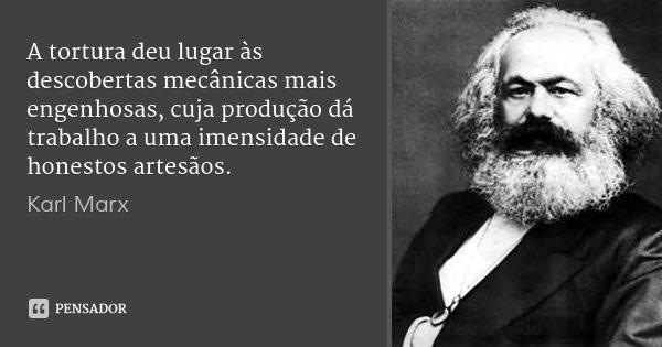 A tortura deu lugar às descobertas mecânicas mais engenhosas, cuja produção dá trabalho a uma imensidade de honestos artesãos.... Frase de Karl Marx.