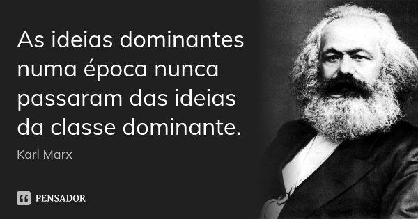 As ideias dominantes numa época nunca passaram das ideias da classe dominante.... Frase de Karl Marx.