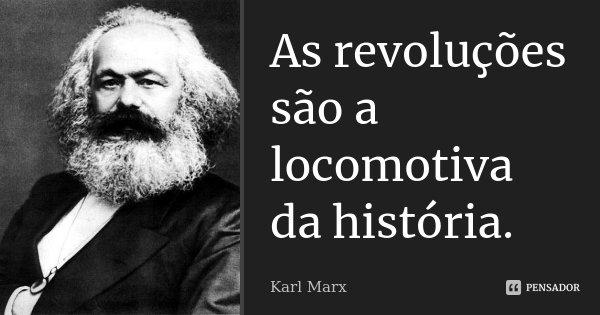 As revoluções são a locomotiva da história.... Frase de Karl Marx.