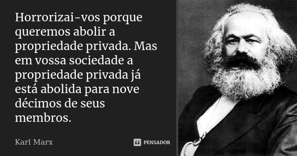 Horrorizai-vos porque queremos abolir a propriedade privada. Mas em vossa sociedade a propriedade privada já está abolida para nove décimos de seus membros.... Frase de Karl Marx.