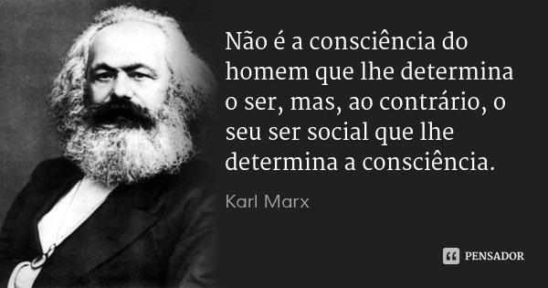 Não é a consciência do homem que lhe determina o ser, mas, ao contrário, o seu ser social que lhe determina a consciência.... Frase de Karl Marx.