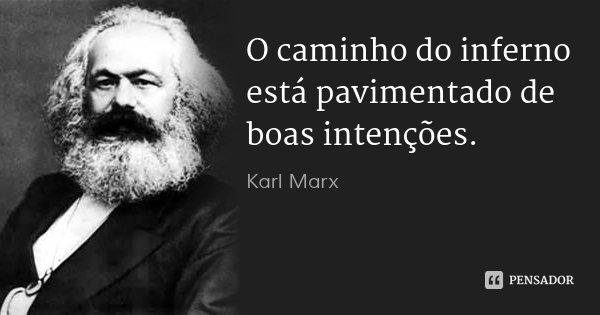 O caminho do inferno está pavimentado de boas intenções.... Frase de Karl Marx.