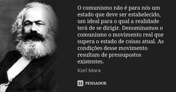O comunismo não é para nós um estado que deve ser estabelecido, um ideal para o qual a realidade terá de se dirigir. Denominamos o comunismo o movimento real qu... Frase de Karl Marx.