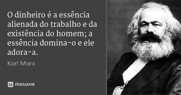 O dinheiro é a essência alienada do trabalho e da existência do homem; a essência domina-o e ele adora-a.... Frase de Karl Marx.