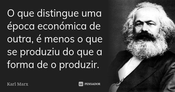 O que distingue uma época económica de outra, é menos o que se produziu do que a forma de o produzir.... Frase de Karl Marx.