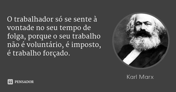 O trabalhador só se sente à vontade no seu tempo de folga, porque o seu trabalho não é voluntário, é imposto, é trabalho forçado.... Frase de Karl Marx.
