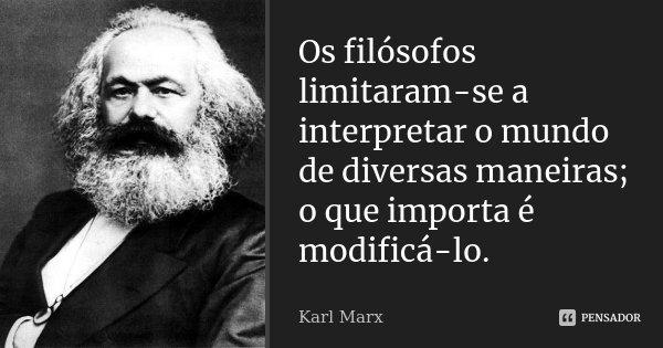 Os filósofos limitaram-se a interpretar o mundo de diversas maneiras; o que importa é modificá-lo.... Frase de Karl Marx.