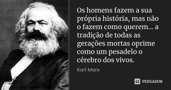 Os homens fazem a sua própria história, mas não o fazem como querem... a tradição de todas as gerações mortas oprime como um pesadelo o cérebro dos vivos.... Frase de Karl Marx.
