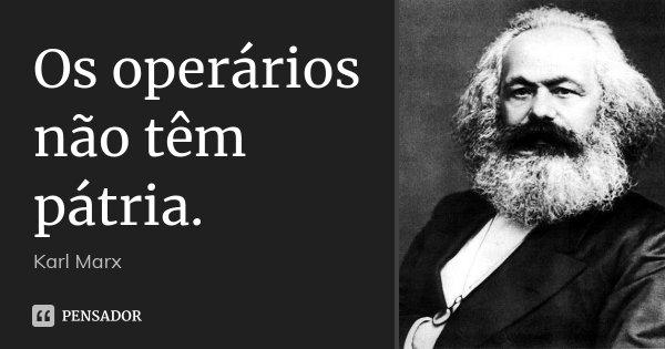 Os operários não têm pátria.... Frase de Karl Marx.