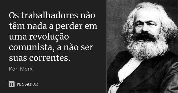 Os trabalhadores não têm nada a perder em uma revolução comunista, a não ser suas correntes.... Frase de Karl Marx.