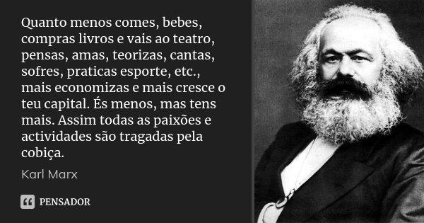 Quanto menos comes, bebes, compras livros e vais ao teatro, pensas, amas, teorizas, cantas, sofres, praticas esporte, etc., mais economizas e mais cresce o teu ... Frase de Karl Marx.