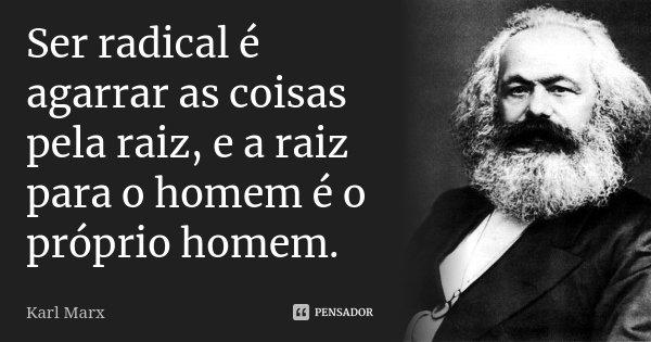Ser radical é agarrar as coisas pela raiz, e a raiz para o homem é o próprio homem.... Frase de Karl Marx.